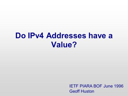 Do IPv4 Addresses have a Value? IETF PIARA BOF June 1996 Geoff Huston.