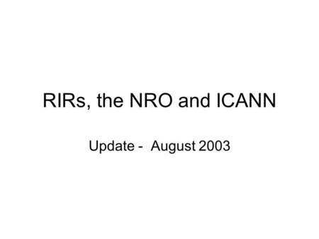 RIRs, the NRO and ICANN Update - August 2003. So far The RIR boards have drafted an agreement to be undertaken between themselves to establish a Number.