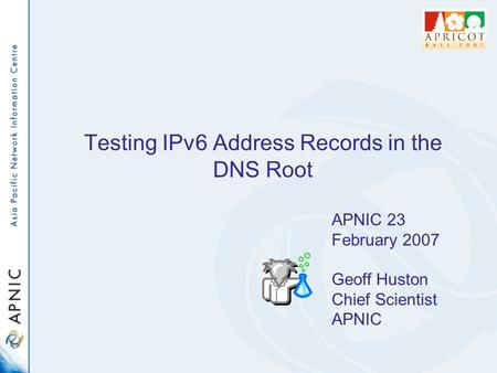 Testing IPv6 Address Records in the DNS Root APNIC 23 February 2007 Geoff Huston Chief Scientist APNIC.