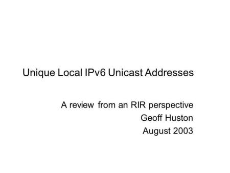 Unique Local IPv6 Unicast Addresses A review from an RIR perspective Geoff Huston August 2003.