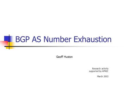 BGP AS Number Exhaustion Geoff Huston Research activity supported by APNIC March 2003.