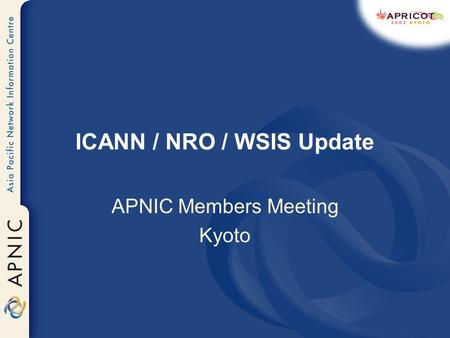 ICANN / NRO / WSIS Update APNIC Members Meeting Kyoto.