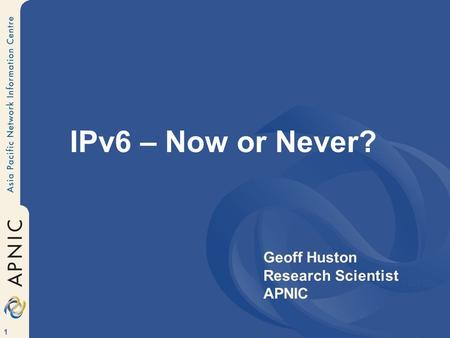 1 IPv6 – Now or Never? Geoff Huston APNIC Geoff Huston Research Scientist APNIC.