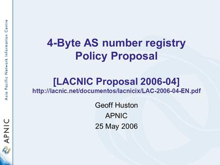 4-Byte AS number registry Policy Proposal [LACNIC Proposal 2006-04]  Geoff Huston APNIC 25 May.