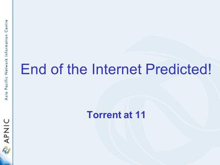 End of the Internet Predicted! Torrent at 11. The Oracle Bones of IPv4 Some personal divination by Geoff Huston APNIC.