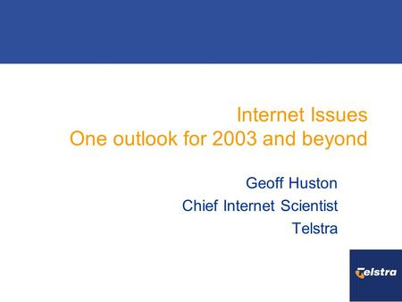 Internet Issues One outlook for 2003 and beyond Geoff Huston Chief Internet Scientist Telstra.