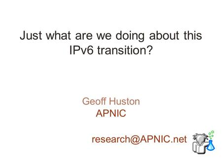 Just what are we doing about this IPv6 transition? Geoff Huston APNIC