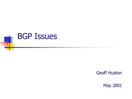 BGP Issues Geoff Huston May 2001. What is BGP? The Internet is composed of a collection of networks Each network is autonomously managed The Internet.