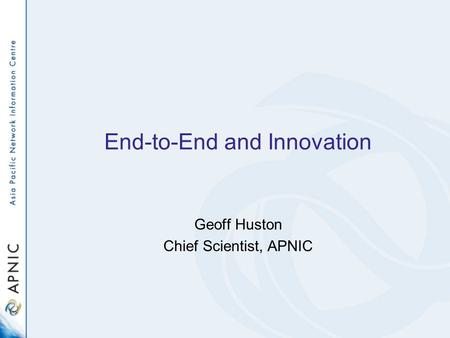End-to-End and Innovation Geoff Huston Chief Scientist, APNIC.
