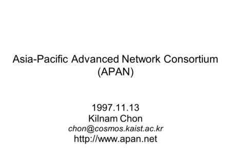 Asia-Pacific Advanced Network Consortium (APAN) 1997.11.13 Kilnam Chon