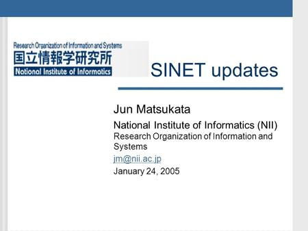 SINET updates Jun Matsukata National Institute of Informatics (NII) Research Organization of Information and Systems January 24, 2005.