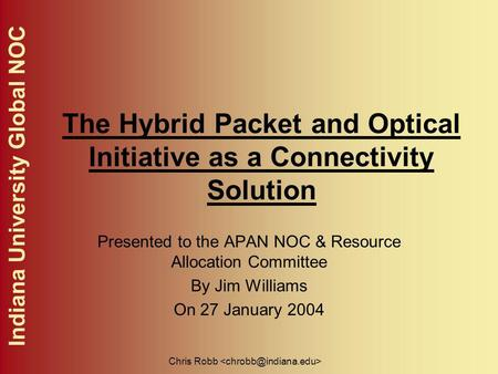 Indiana University Global NOC Chris Robb The Hybrid Packet and Optical Initiative as a Connectivity Solution Presented to the APAN NOC & Resource Allocation.