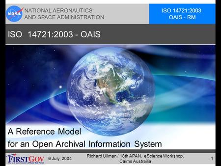 NATIONAL AERONAUTICS AND SPACE ADMINISTRATION ISO 14721:2003 OAIS - RM 6 July, 2004 Richard Ullman / 18th APAN, eScience Workshop, Cairns Austrailia 1.
