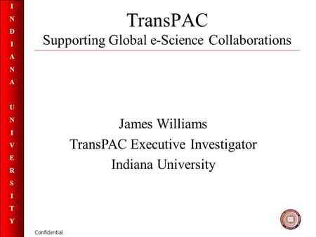 INDIANAUNIVERSITYINDIANAUNIVERSITY Confidential TransPAC Supporting Global e-Science Collaborations James Williams TransPAC Executive Investigator Indiana.