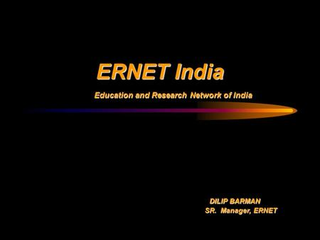 ERNET India Education and Research Network of India Education and Research Network of India DILIP BARMAN DILIP BARMAN SR. Manager, ERNET SR. Manager, ERNET.