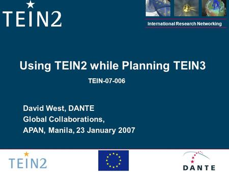 International Research Networking David West, DANTE Global Collaborations, APAN, Manila, 23 January 2007 Using TEIN2 while Planning TEIN3 TEIN-07-006.