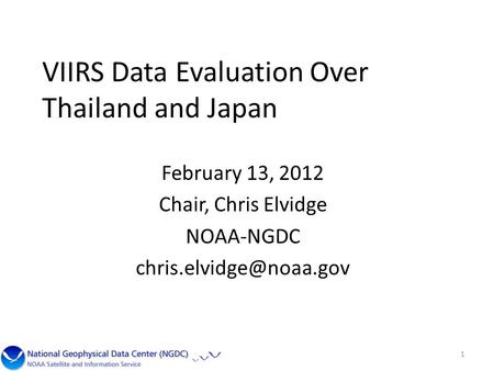 VIIRS Data Evaluation Over Thailand and Japan February 13, 2012 Chair, Chris Elvidge NOAA-NGDC 1.