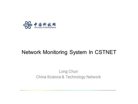 Network Monitoring System In CSTNET Long Chun China Science & Technology Network.