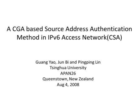 A CGA based Source Address Authentication Method in IPv6 Access Network(CSA) Guang Yao, Jun Bi and Pingping Lin Tsinghua University APAN26 Queenstown,