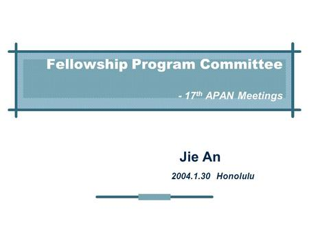 Fellowship Program Committee - 17 th APAN Meetings Jie An 2004.1.30 Honolulu.
