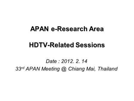 APAN e-Research Area HDTV-Related Sessions Date : 2012. 2. 14 33 rd APAN Chiang Mai, Thailand.