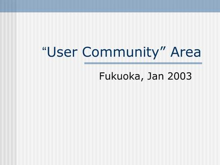 User Community Area Fukuoka, Jan 2003. Education One long stream, three sessions Lots of use of video technologies in DE frameworks and tools – want to.