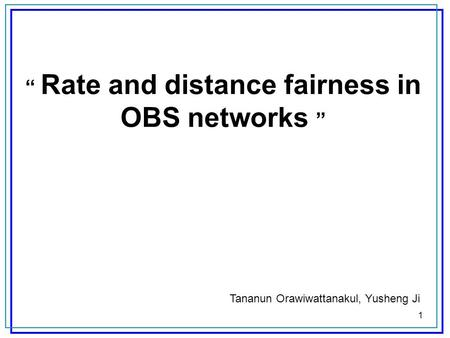 1 Rate and distance fairness in OBS networks Tananun Orawiwattanakul, Yusheng Ji.