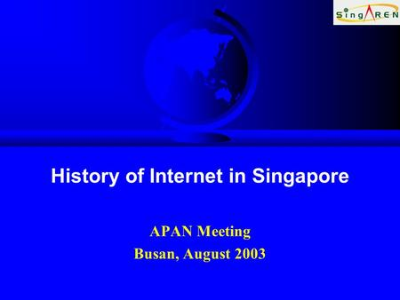 History of Internet in Singapore APAN Meeting Busan, August 2003.