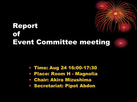 Report of Event Committee meeting Time: Aug 24 16:00-17:30 Place: Room H - Magnolia Chair: Akira Mizushima Secretariat: Pipot Abdon.