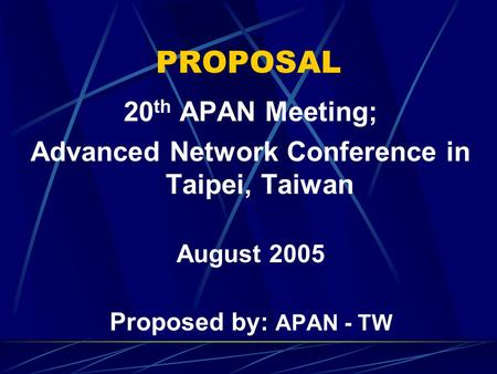 PROPOSAL 20 th APAN Meeting; Advanced Network Conference in Taipei, Taiwan August 2005 Proposed by: APAN - TW.