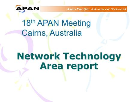 Network Technology Area report 18 th APAN Meeting Cairns, Australia.