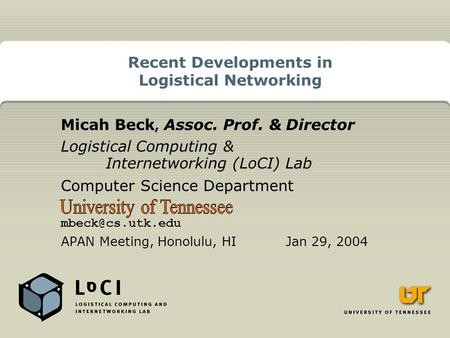 Recent Developments in Logistical Networking Micah Beck, Assoc. Prof. & Director Logistical Computing & Internetworking (LoCI) Lab Computer Science Department.