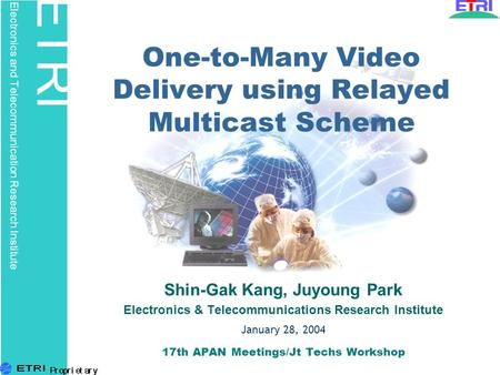 ETRI Electronics and Telecommunication Research Institute One-to-Many Video Delivery using Relayed Multicast Scheme Shin-Gak Kang, Juyoung Park Electronics.