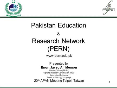 PAKISTAN EDUCATION & RESEARCH NETWORK 1 Pakistan Education & Research Network (PERN) www.pern.edu.pk Presented by Engr. Javed Ali Memon Liaison Officer.