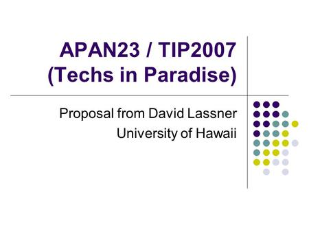 APAN23 / TIP2007 (Techs in Paradise) Proposal from David Lassner University of Hawaii.