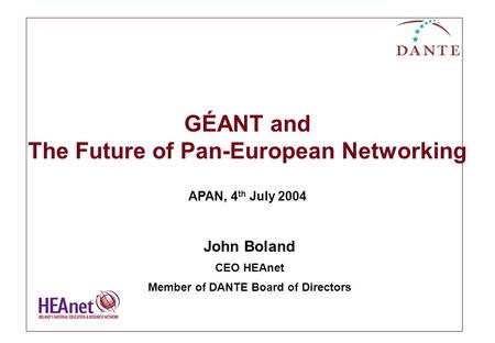 GÉANT and The Future of Pan-European Networking APAN, 4 th July 2004 John Boland CEO HEAnet Member of DANTE Board of Directors.