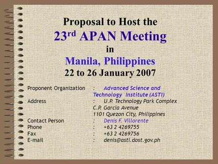 Proposal to Host the 23 rd APAN Meeting in Manila, Philippines 22 to 26 January 2007 Proponent Organization:Advanced Science and Technology Institute (ASTI)