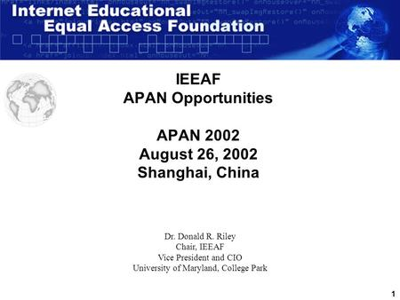 1 IEEAF APAN Opportunities APAN 2002 August 26, 2002 Shanghai, China Dr. Donald R. Riley Chair, IEEAF Vice President and CIO University of Maryland, College.