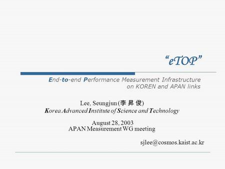 Lee, Seungjun ( ) Korea Advanced Institute of Science and Technology August 28, 2003 APAN Measurement WG meeting eTOP End-to-end.