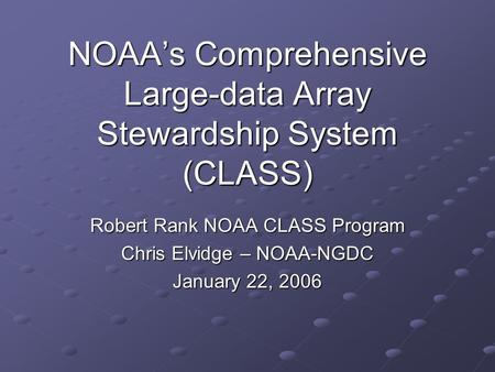 NOAAs Comprehensive Large-data Array Stewardship System (CLASS) Robert Rank NOAA CLASS Program Chris Elvidge – NOAA-NGDC January 22, 2006.