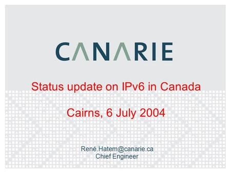 Status update on IPv6 in Canada Cairns, 6 July 2004 Chief Engineer.