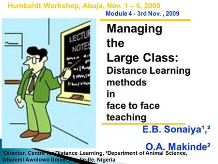 Managing the Large Class: Distance Learning methods in face to face teaching Humboldt Workshop, Abuja, Nov. 1 – 6, 2009 Module 4 - 3rd Nov., 2009 E.B.