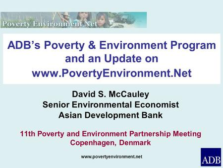 Www.povertyenvironment.net ADBs Poverty & Environment Program and an Update on www.PovertyEnvironment.Net David S. McCauley Senior Environmental Economist.