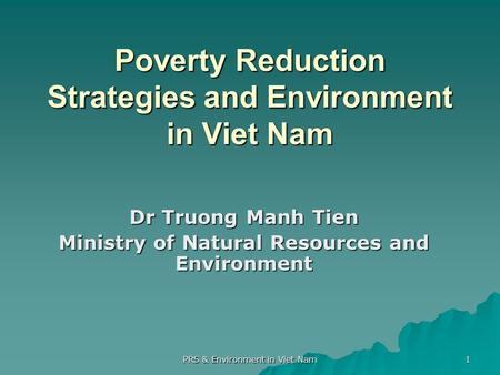 PRS & Environment in Viet Nam 1 Poverty Reduction Strategies and Environment in Viet Nam Dr Truong Manh Tien Ministry of Natural Resources and Environment.