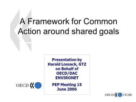 1 A Framework for Common Action around shared goals Presentation by Harald Lossack, GTZ on Behalf of OECD/DAC ENVIRONET PEP Meeting 15 June 2006.