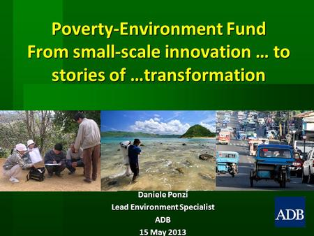 Poverty-Environment Fund From small-scale innovation … to stories of …transformation Daniele Ponzi Lead Environment Specialist ADB 15 May 2013.