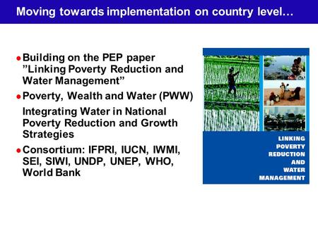 Moving towards implementation on country level… Building on the PEP paper Linking Poverty Reduction and Water Management Poverty, Wealth and Water (PWW)