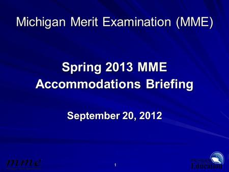 1 Michigan Merit Examination (MME) Spring 2013 MME Accommodations Briefing September 20, 2012.