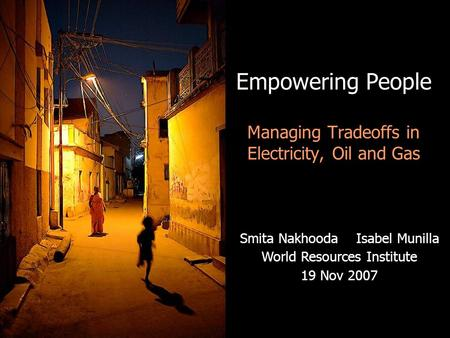 Empowering People Managing Tradeoffs in Electricity, Oil and Gas Smita Nakhooda Isabel Munilla World Resources Institute 19 Nov 2007.