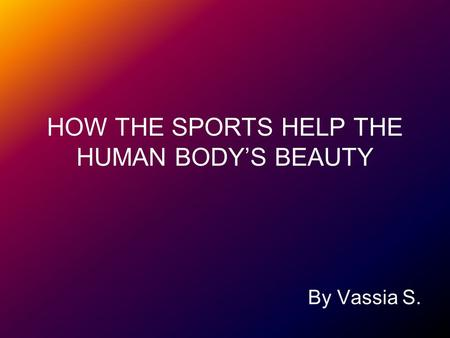 HOW THE SPORTS HELP THE HUMAN BODYS BEAUTY By Vassia S.